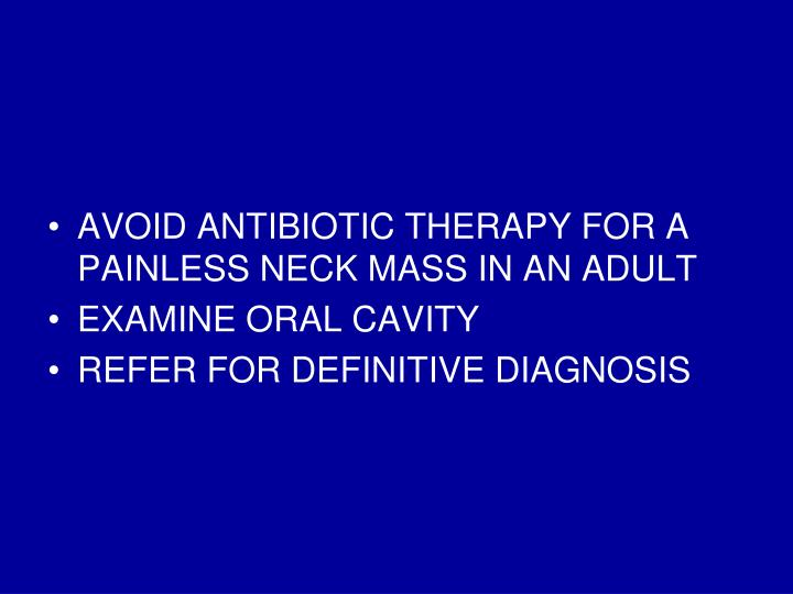 AVOID ANTIBIOTIC THERAPY FOR A PAINLESS NECK MASS IN AN ADULT