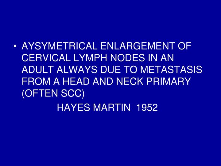 AYSYMETRICAL ENLARGEMENT OF CERVICAL LYMPH NODES IN AN ADULT ALWAYS DUE TO METASTASIS FROM A HEAD AND NECK PRIMARY (OFTEN SCC)