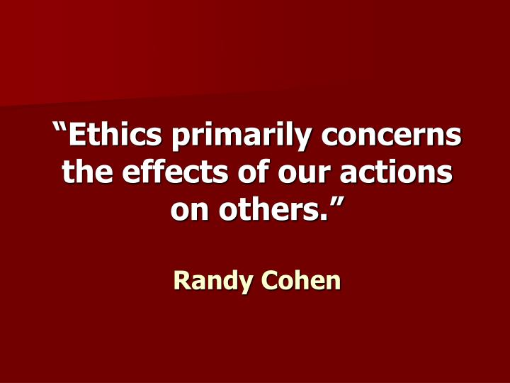 """Ethics primarily concerns the effects of our actions on others."""