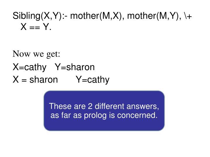 Sibling(X,Y):- mother(M,X), mother(M,Y), \+ X == Y.