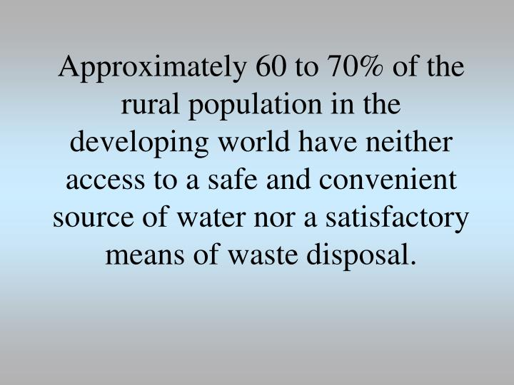 Approximately 60 to 70% of the rural population in the developing world have neither access to a safe and convenient source of water nor a satisfactory means of waste disposal.