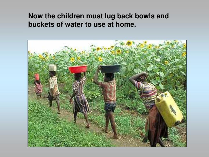 Now the children must lug back bowls and buckets of water to use at home.