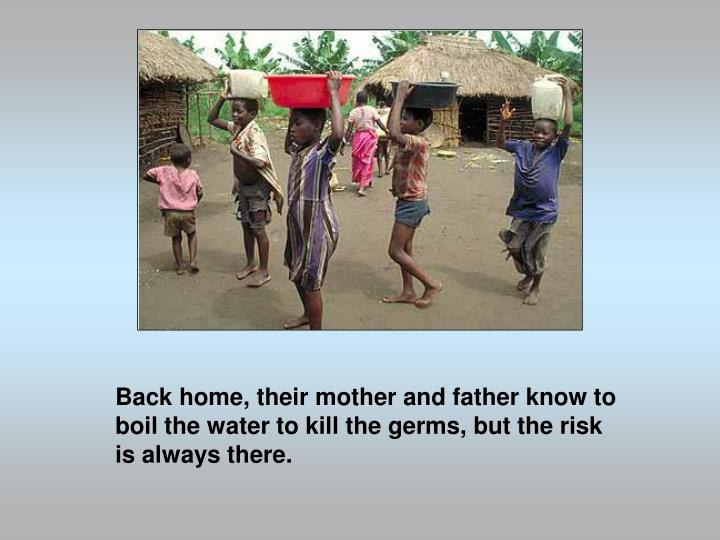 Back home, their mother and father know to boil the water to kill the germs, but the risk is always there.