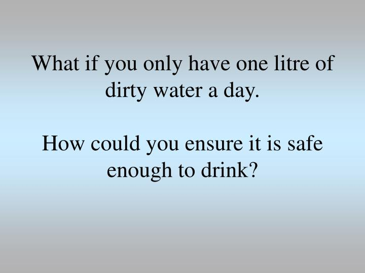 What if you only have one litre of dirty water a day.