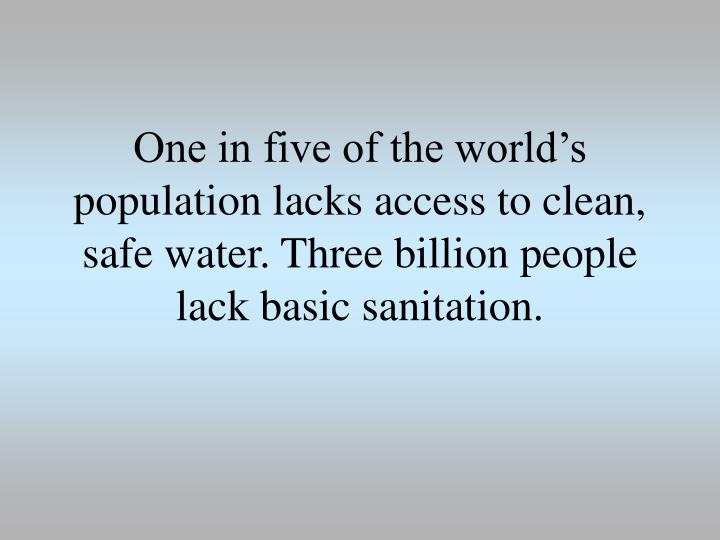 One in five of the world's population lacks access to clean, safe water. Three billion people lack basic sanitation.