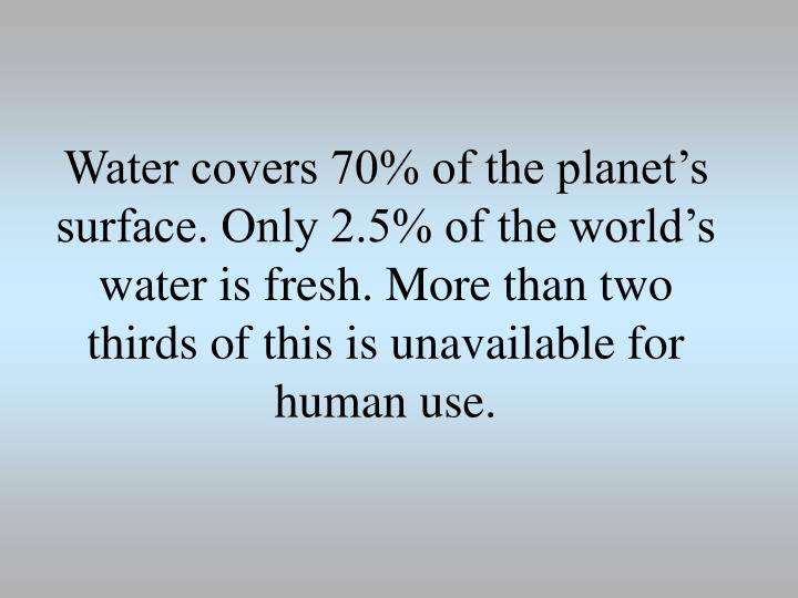 Water covers 70% of the planet's surface. Only 2.5% of the world's water is fresh. More than two thirds of this is unavailable for human use.
