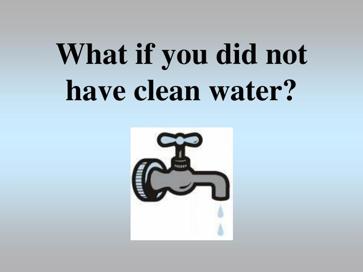 What if you did not have clean water