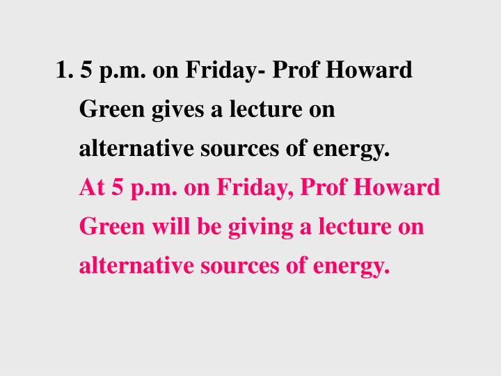1. 5 p.m. on Friday- Prof Howard Green gives a lecture on alternative sources of energy.