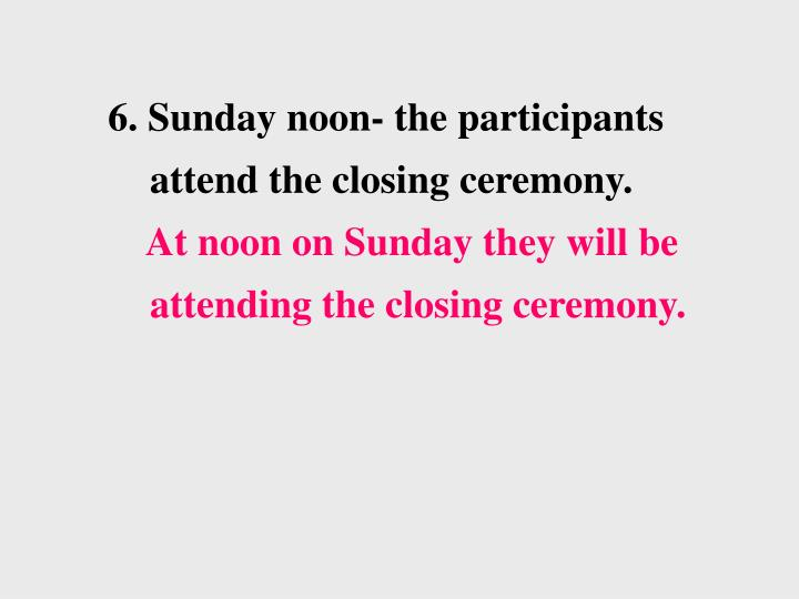 6. Sunday noon- the participants attend the closing ceremony.
