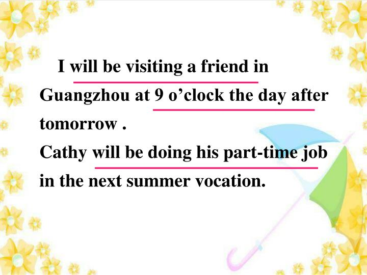 I will be visiting a friend in Guangzhou at 9 o'clock the day after tomorrow .
