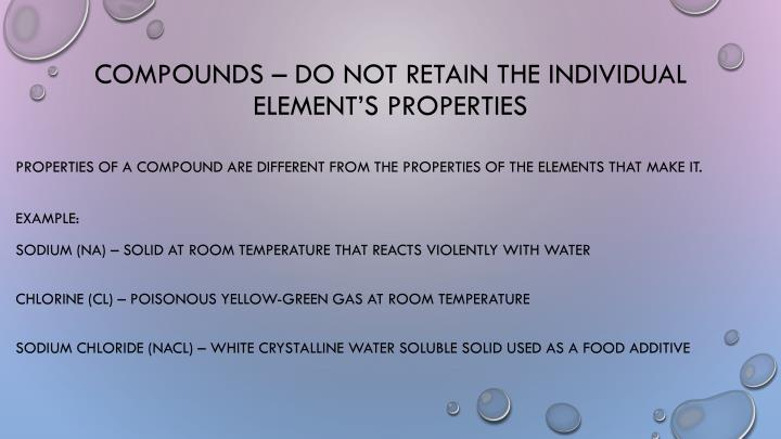 Compounds – do not retain the individual element's properties