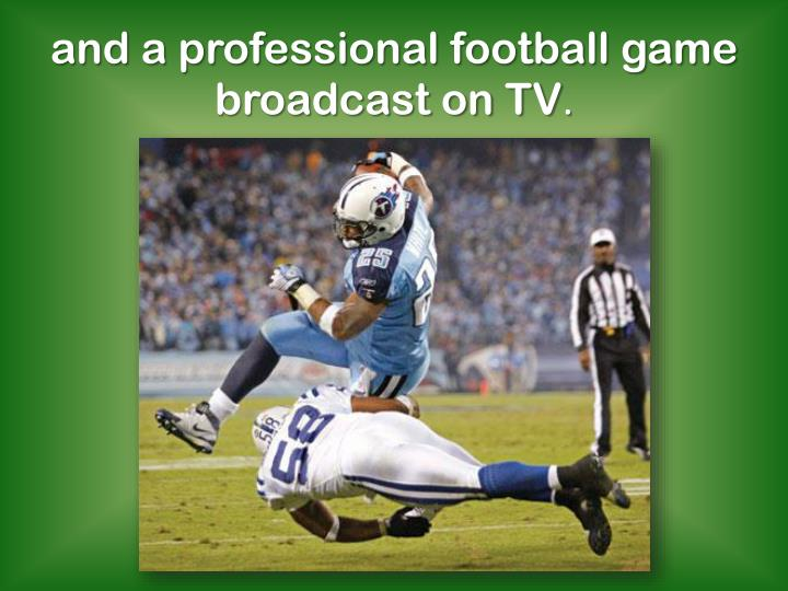 and a professional football game broadcast on TV