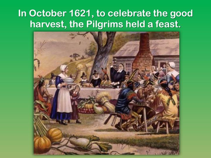 In October 1621, to celebrate the good harvest, the Pilgrims held a feast.