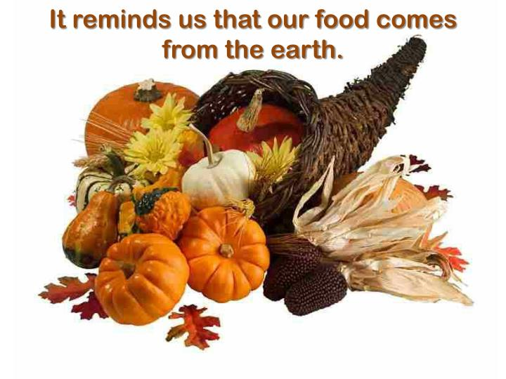 It reminds us that our food comes from the earth.