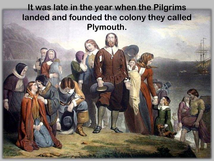 It was late in the year when the Pilgrims landed and founded the colony they called Plymouth.