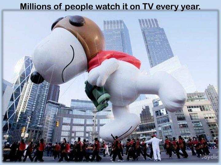 Millions of people watch it on TV every year.