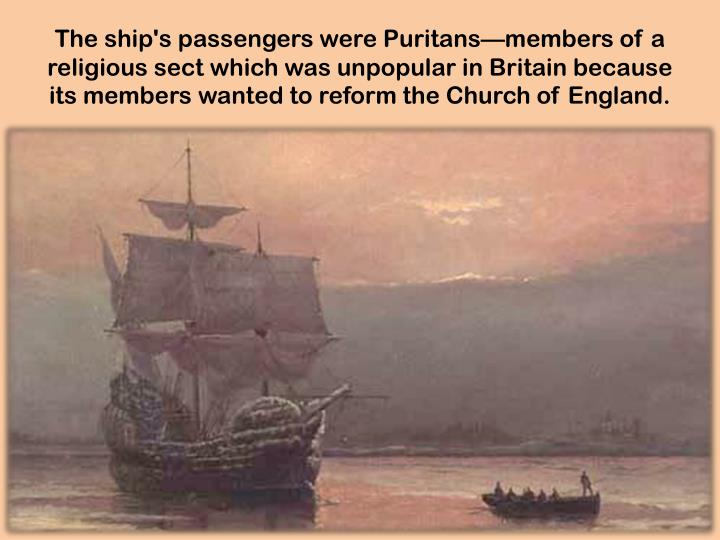 The ship's passengers were Puritans—members of a religious sect which was unpopular in Britain because its members wanted to reform the Church of England.