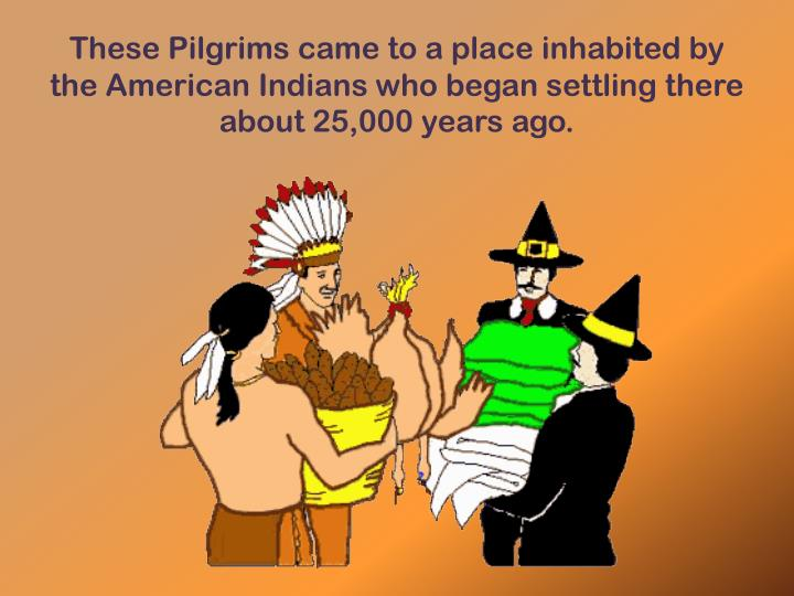 These Pilgrims came to a place inhabited by the American Indians
