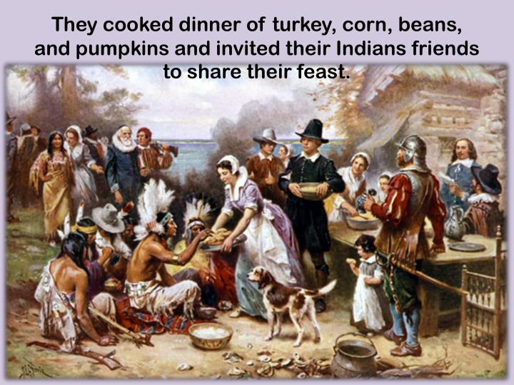 They cooked dinner of turkey, corn, beans, and pumpkins and invited their Indians friends to share their feast.