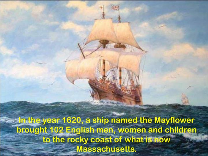 In the year 1620, a ship named the Mayflower brought 102 English men, women and children to the rocky coast of what is now Massachusetts.