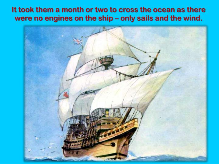 It took them a month or two to cross the ocean as there were no engines on the ship – only sails and the wind.