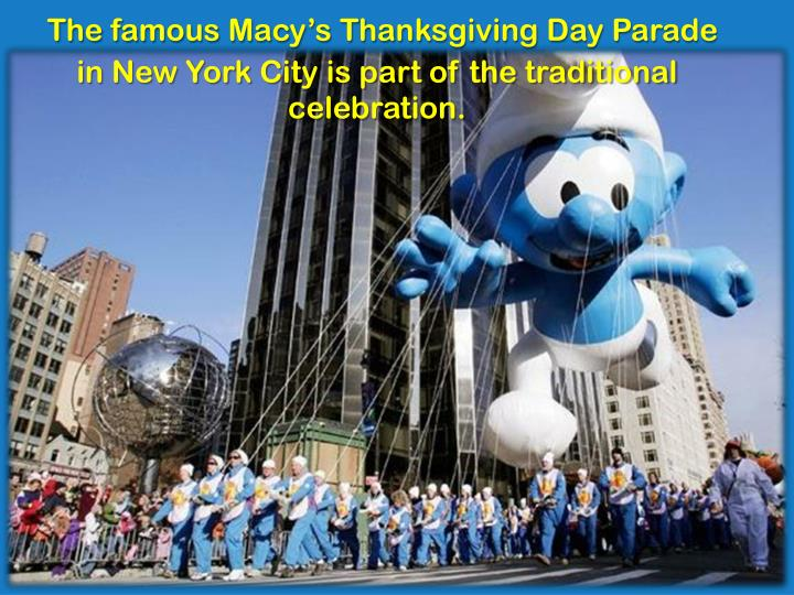 The famous Macy's Thanksgiving Day Parade in New York City is part of the traditional celebration.