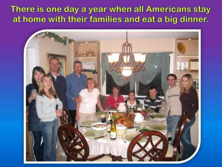 There is one day a year when all americans stay at home with their families and eat a big dinner