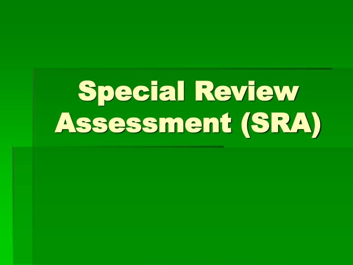 Special review assessment sra