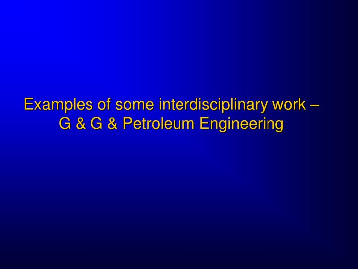 Examples of some interdisciplinary work – G & G & Petroleum Engineering
