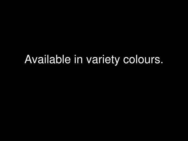 Available in variety colours.