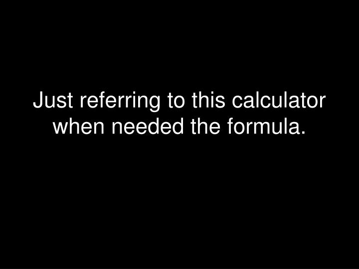 Just referring to this calculator when needed the formula.