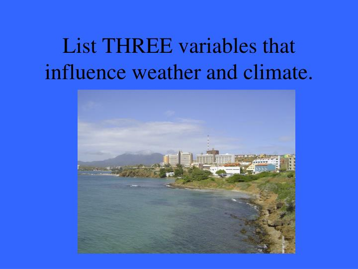 List THREE variables that influence weather and climate.