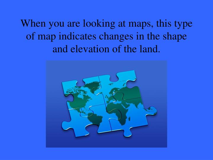 When you are looking at maps, this type of map indicates changes in the shape and elevation of the land.