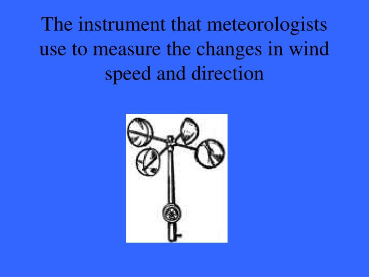 The instrument that meteorologists use to measure the changes in wind speed and direction