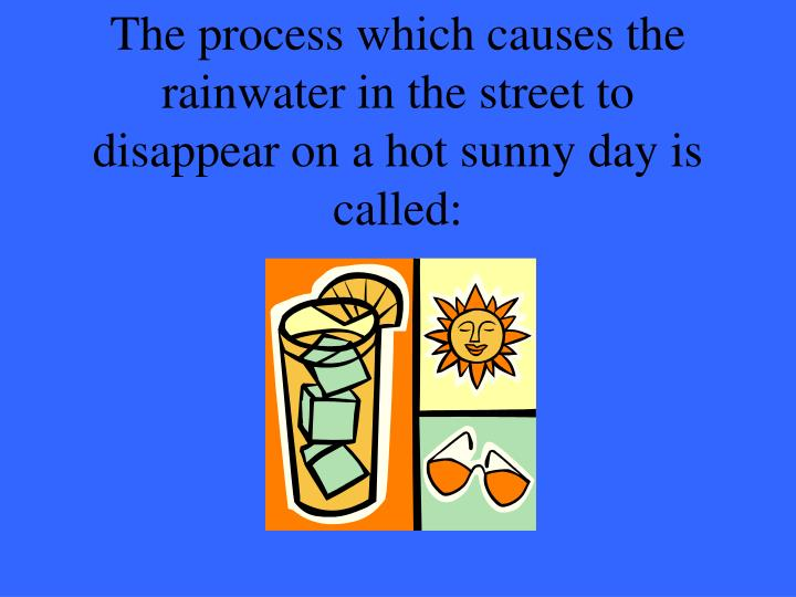 The process which causes the rainwater in the street to disappear on a hot sunny day is called: