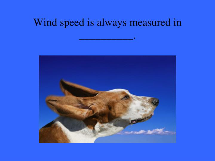 Wind speed is always measured in __________.