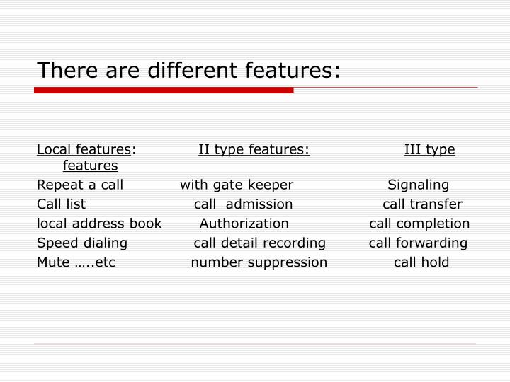 There are different features:
