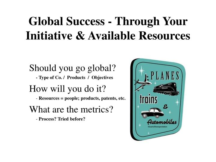 Global success through your initiative available resources