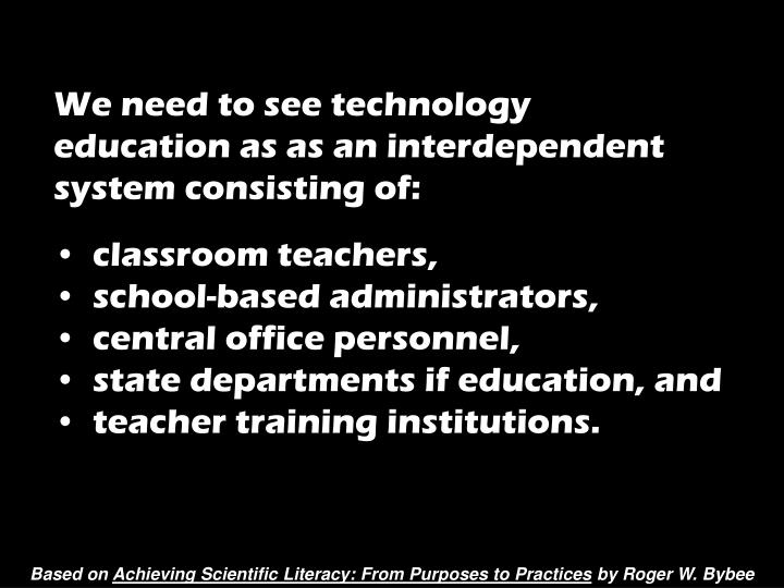 We need to see technology education as as an interdependent system consisting of: