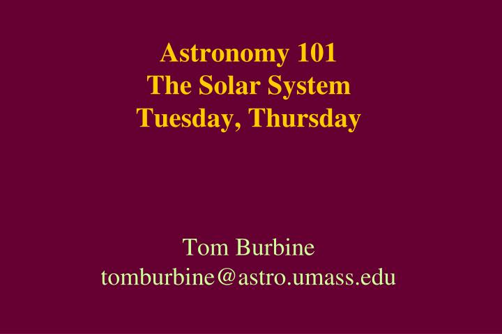 Astronomy 101 the solar system tuesday thursday tom burbine tomburbine@astro umass edu