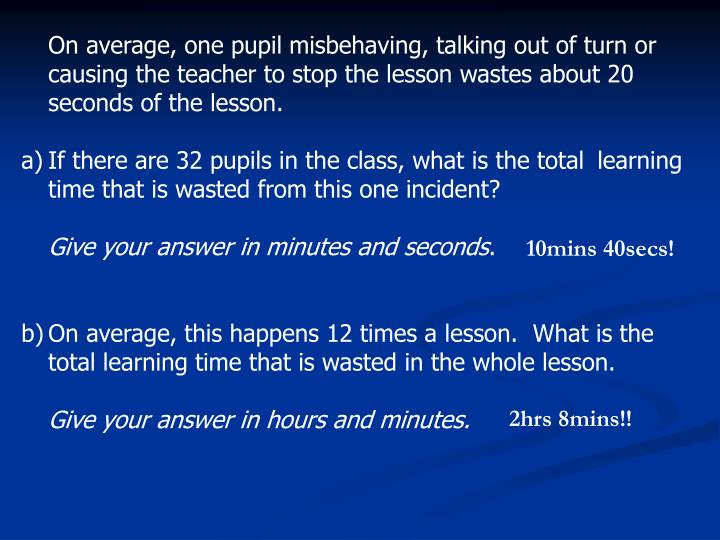 On average, one pupil misbehaving, talking out of turn or causing the teacher to stop the lesson wastes about 20 seconds of the lesson.