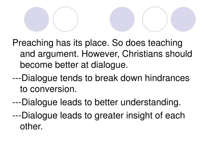 Preaching has its place. So does teaching and argument. However, Christians should become better at dialogue.