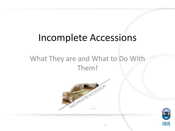 Incomplete accessions