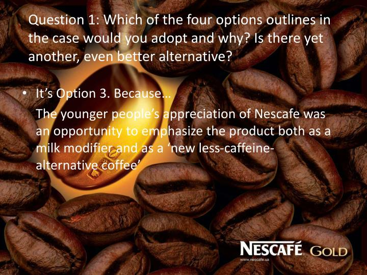 Question 1: Which of the four options outlines in the case would you adopt and why? Is there yet another, even better alternative?