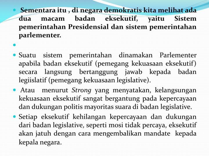 Sementara itu , di negara demokratis kita melihat ada dua macam badan eksekutif, yaitu Sistem pemerintahan Presidensial dan sistem pemerintahan parlementer.