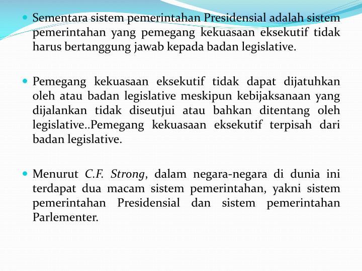 Sementara sistem pemerintahan Presidensial adalah sistem pemerintahan yang pemegang kekuasaan eksekutif tidak harus bertanggung jawab kepada badan legislative.