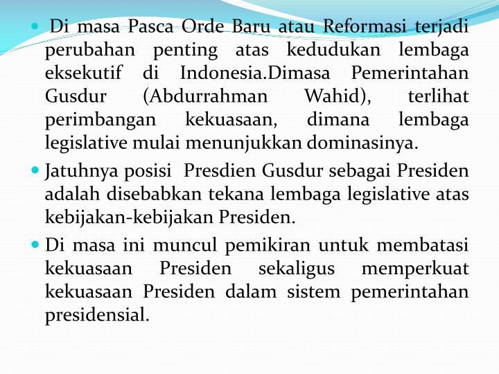Di masa Pasca Orde Baru atau Reformasi terjadi perubahan penting atas kedudukan lembaga eksekutif di Indonesia.Dimasa Pemerintahan Gusdur (Abdurrahman Wahid), terlihat perimbangan kekuasaan, dimana lembaga legislative mulai menunjukkan dominasinya.