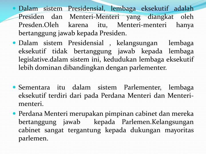 Dalam sistem Presidensial, lembaga eksekutif adalah Presiden dan Menteri-Menteri yang diangkat oleh Presden.Oleh karena itu, Menteri-menteri hanya bertanggung jawab kepada Presiden.