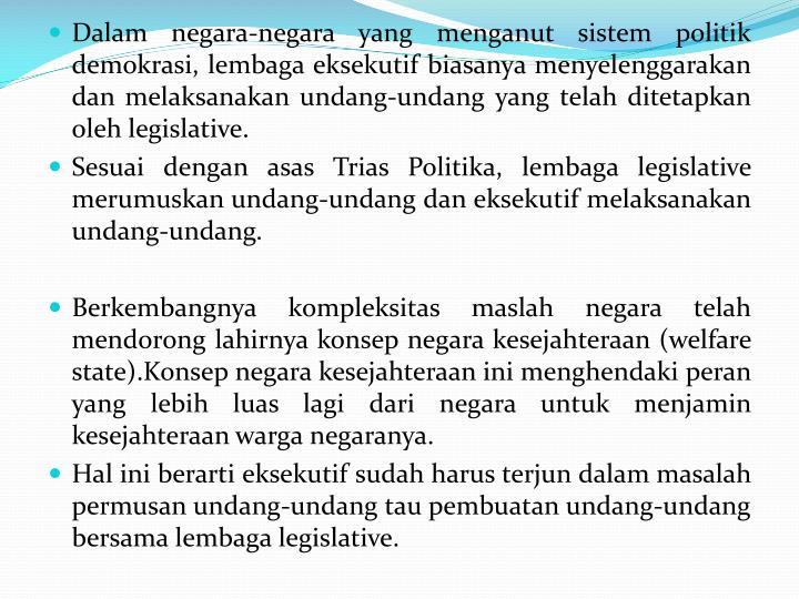 Dalam negara-negara yang menganut sistem politik demokrasi, lembaga eksekutif biasanya menyelenggarakan dan melaksanakan undang-undang yang telah ditetapkan oleh legislative.
