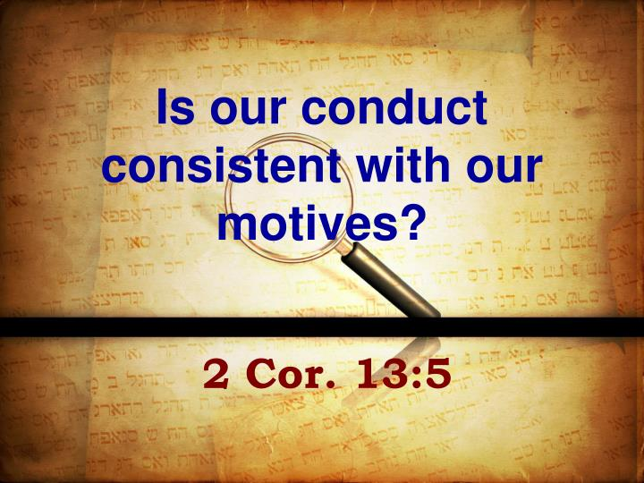 Is our conduct consistent with our motives?